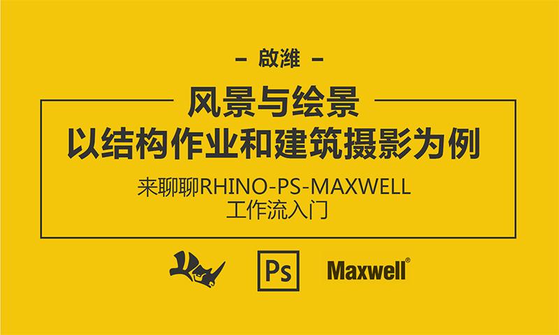 啟潍:风景与绘景 以结构作业和建筑摄影为例 来聊聊RHINO-PS-MAXWELL 工作流入门