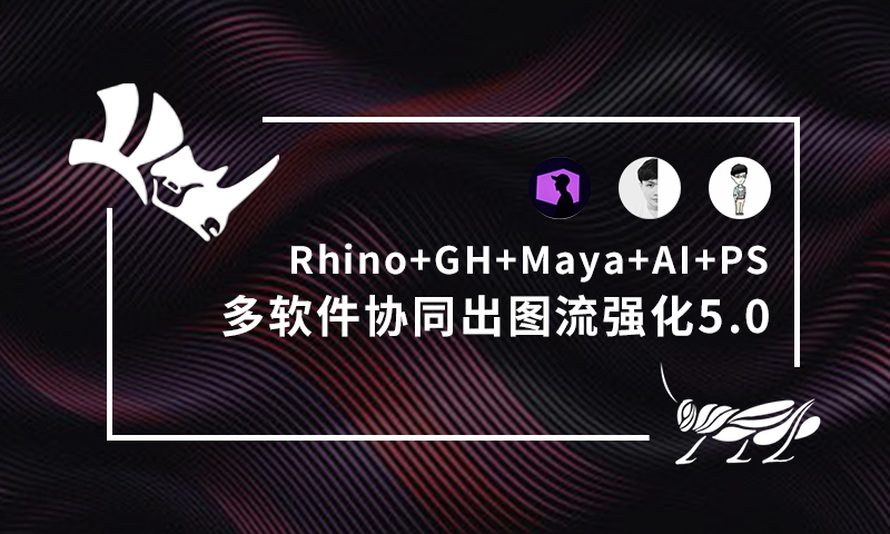 12/08《Rhino+GH+Maya+AI+PS多软件协同出图流强化5.0》