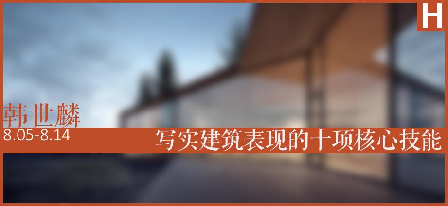 8月5日:韩神小班《写实建筑表现的十项核心技能》第八期